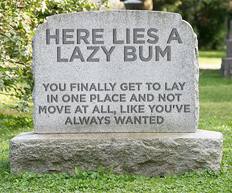 """A headstone of a lazy bum reads """"You finally get to lay in one place and not move at all like you've always wanted"""""""