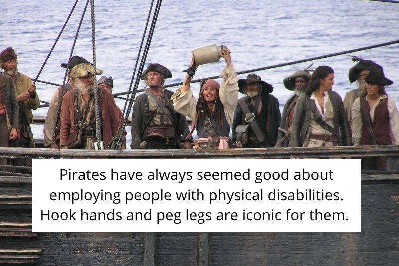 pirates have always seems good about employing people with physical disabilities. Hook hands and peg legs are iconic for them